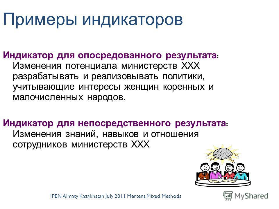 IPEN Almaty Kazakhstan July 2011 Mertens Mixed Methods Примеры индикаторов Индикатор для опосредованного результата : Изменения потенциала министерств ХХХ разрабатывать и реализовывать политики, учитывающие интересы женщин коренных и малочисленных на