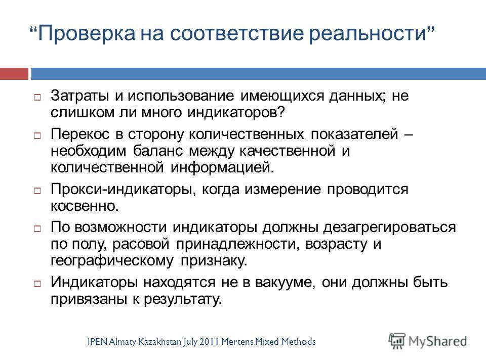Проверка на соответствие реальности IPEN Almaty Kazakhstan July 2011 Mertens Mixed Methods Затраты и использование имеющихся данных; не слишком ли много индикаторов? Перекос в сторону количественных показателей – необходим баланс между качественной и