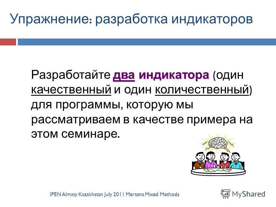 Упражнение : разработка индикаторов IPEN Almaty Kazakhstan July 2011 Mertens Mixed Methods два индикатора Разработайте два индикатора ( один качественный и один количественный ) для программы, которую мы рассматриваем в качестве примера на этом семин