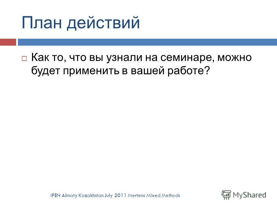 План действий Как то, что вы узнали на семинаре, можно будет применить в вашей работе? IPEN Almaty Kazakhstan July 2011 Mertens Mixed Methods