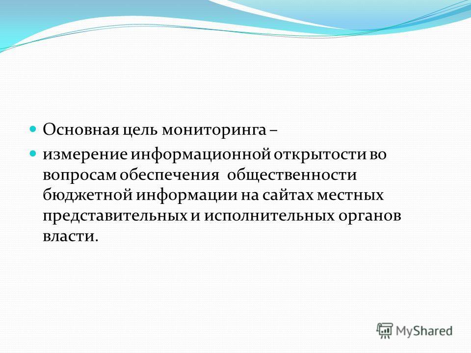 Основная цель мониторинга – измерение информационной открытости во вопросам обеспечения общественности бюджетной информации на сайтах местных представительных и исполнительных органов власти.