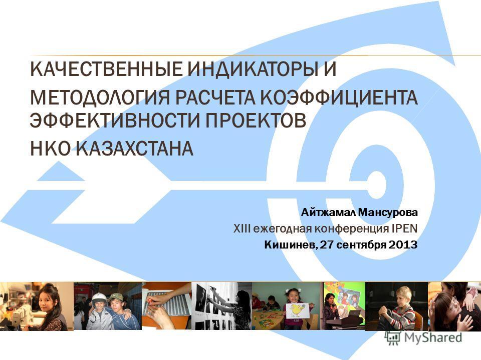 КАЧЕСТВЕННЫЕ ИНДИКАТОРЫ И МЕТОДОЛОГИЯ РАСЧЕТА КОЭФФИЦИЕНТА ЭФФЕКТИВНОСТИ ПРОЕКТОВ НКО КАЗАХСТАНА Айтжамал Мансурова XIII ежегодная конференция IPEN Кишинев, 27 сентября 2013