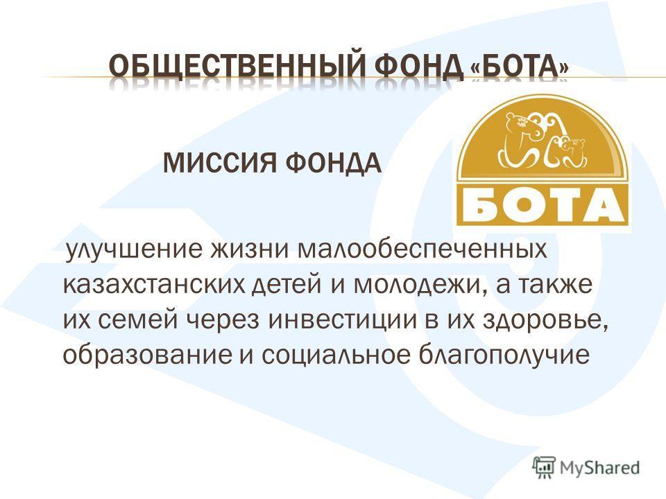 МИССИЯ ФОНДА улучшение жизни малообеспеченных казахстанских детей и молодежи, а также их семей через инвестиции в их здоровье, образование и социальное благополучие