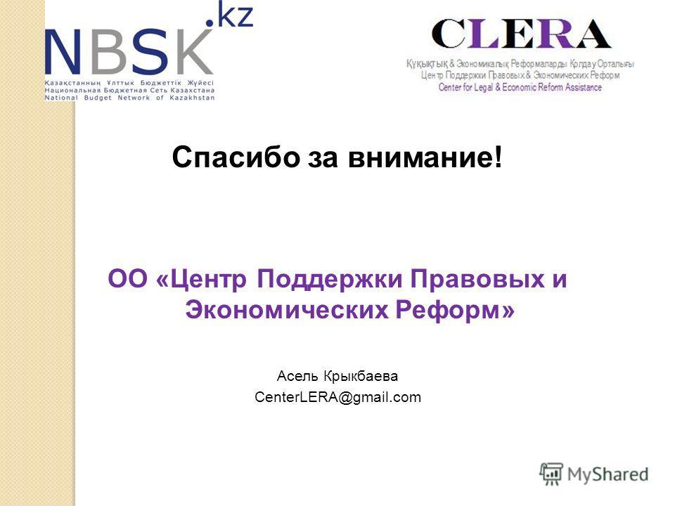 Спасибо за внимание! ОО «Центр Поддержки Правовых и Экономических Реформ» Асель Крыкбаева CenterLERA@gmail.com