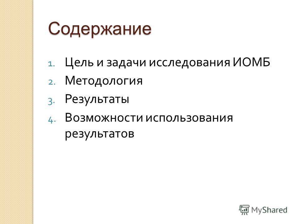 Содержание 1. Цель и задачи исследования ИОМБ 2. Методология 3. Результаты 4. Возможности использования результатов