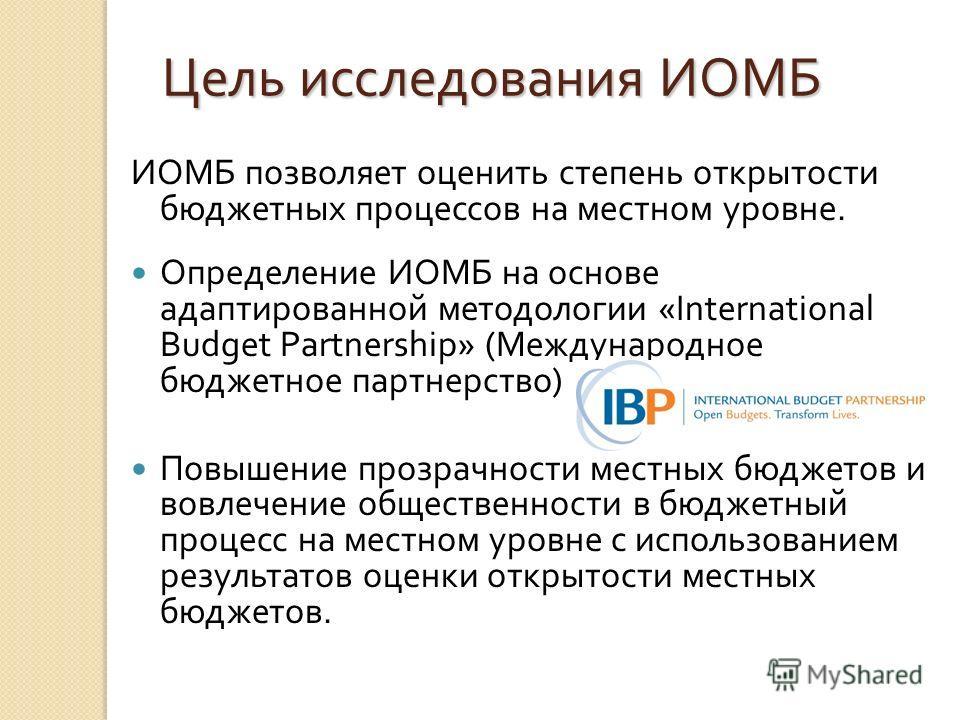 Цель исследования ИОМБ ИОМБ позволяет оценить степень открытости бюджетных процессов на местном уровне. Определение ИОМБ на основе адаптированной методологии «International Budget Partnership» (Международное бюджетное партнерство) Повышение прозрачно