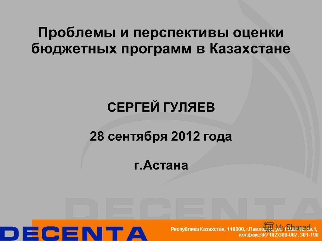 Проблемы и перспективы оценки бюджетных программ в Казахстане СЕРГЕЙ ГУЛЯЕВ 28 сентября 2012 года г.Астана