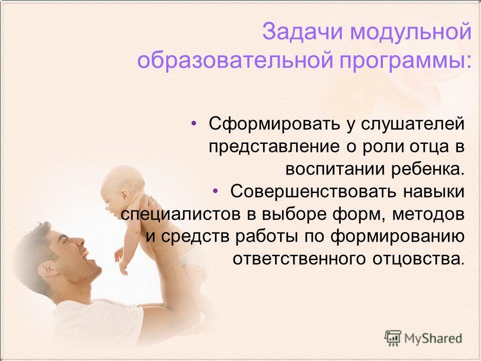 Задачи модульной образовательной программы: Сформировать у слушателей представление о роли отца в воспитании ребенка. Совершенствовать навыки специалистов в выборе форм, методов и средств работы по формированию ответственного отцовства.