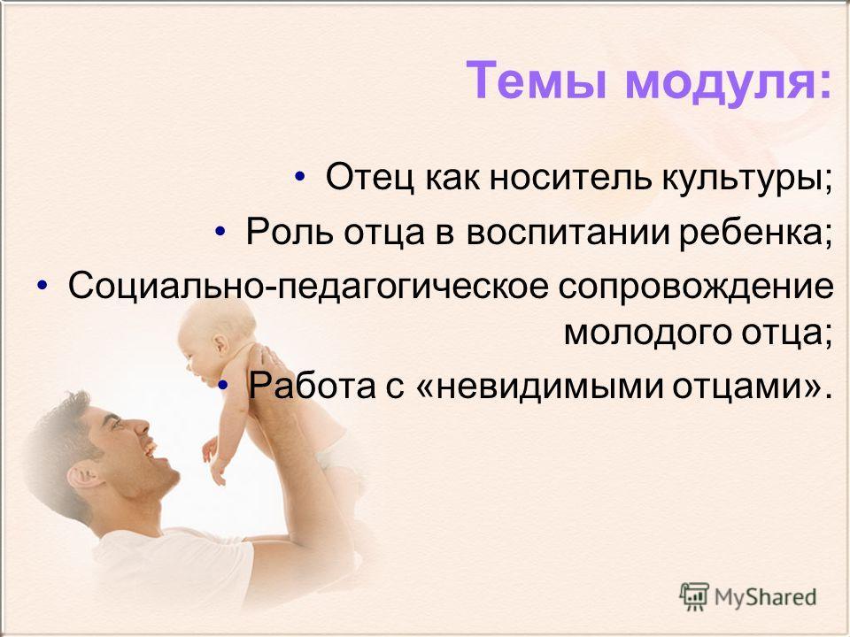 Темы модуля: Отец как носитель культуры; Роль отца в воспитании ребенка; Социально-педагогическое сопровождение молодого отца; Работа с «невидимыми отцами».
