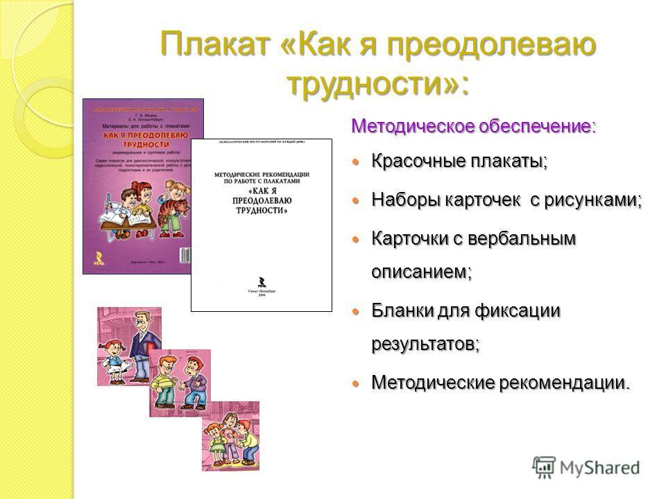 Плакат «Как я преодолеваю трудности»: Методическое обеспечение: Красочные плакаты; Красочные плакаты; Наборы карточек с рисунками; Наборы карточек с рисунками; Карточки с вербальным описанием; Карточки с вербальным описанием; Бланки для фиксации резу