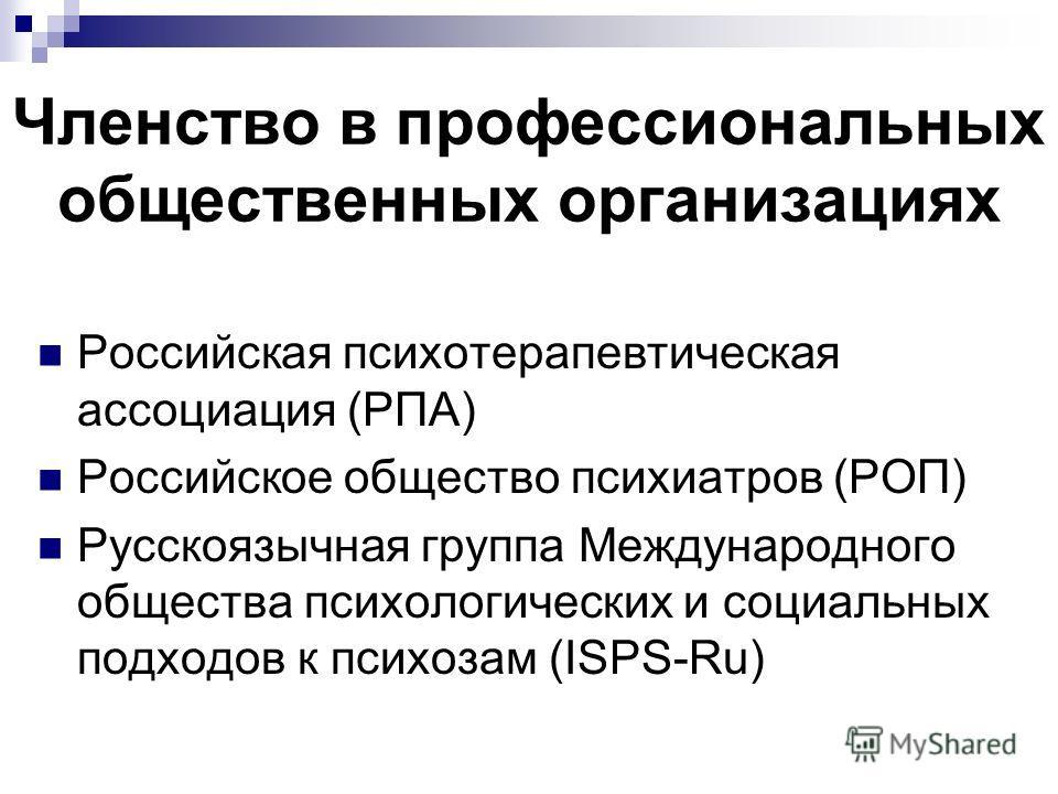 Членство в профессиональных общественных организациях Российская психотерапевтическая ассоциация (РПА) Российское общество психиатров (РОП) Русскоязычная группа Международного общества психологических и социальных подходов к психозам (ISPS-Ru)
