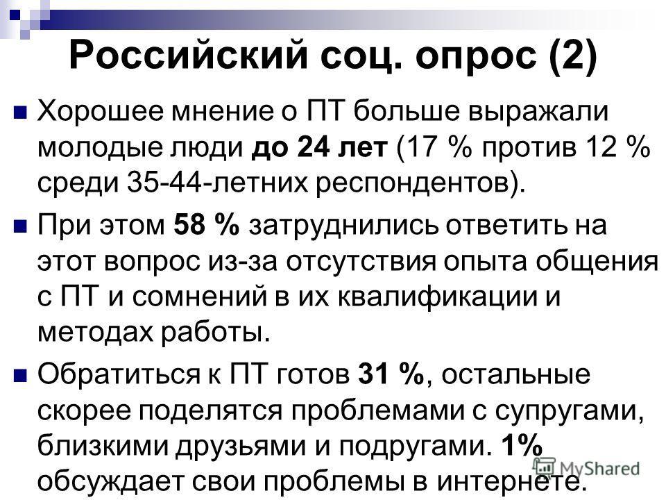 Российский соц. опрос (2) Хорошее мнение о ПТ больше выражали молодые люди до 24 лет (17 % против 12 % среди 35-44-летних респондентов). При этом 58 % затруднились ответить на этот вопрос из-за отсутствия опыта общения с ПТ и сомнений в их квалификац