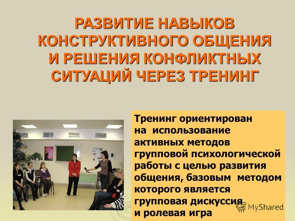 РАЗВИТИЕ НАВЫКОВ КОНСТРУКТИВНОГО ОБЩЕНИЯ И РЕШЕНИЯ КОНФЛИКТНЫХ СИТУАЦИЙ ЧЕРЕЗ ТРЕНИНГ Тренинг ориентирован на использование активных методов групповой психологической работы с целью развития общения, базовым методом которого является групповая дискус