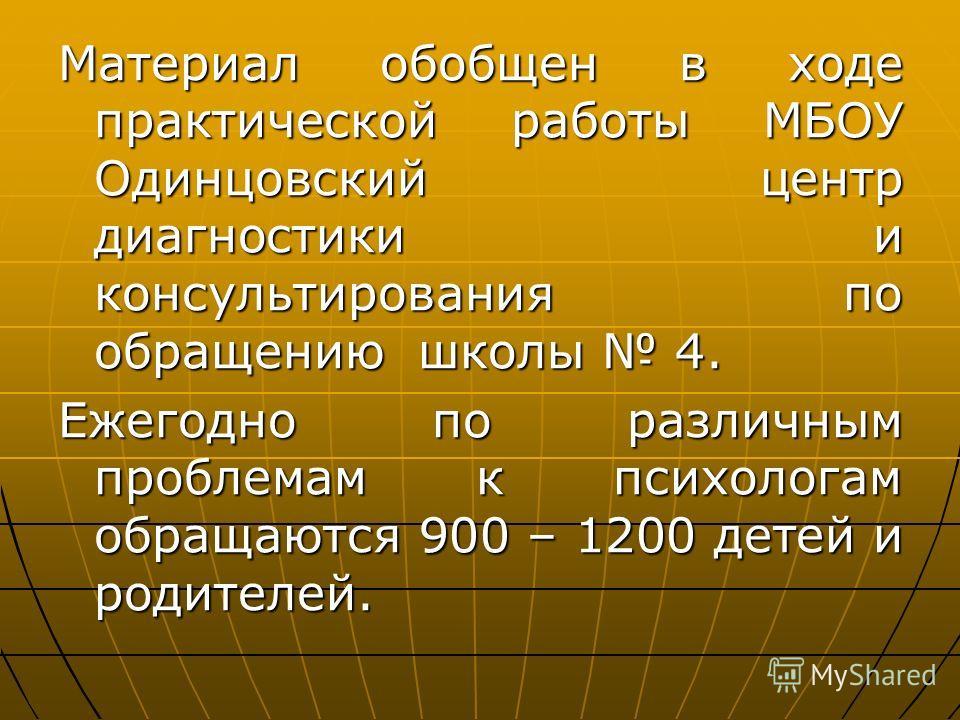 Материал обобщен в ходе практической работы МБОУ Одинцовский центр диагностики и консультирования по обращению школы 4. Ежегодно по различным проблемам к психологам обращаются 900 – 1200 детей и родителей.