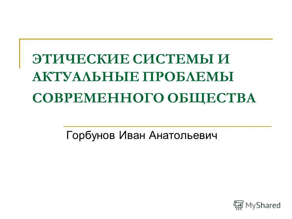 ЭТИЧЕСКИЕ СИСТЕМЫ И АКТУАЛЬНЫЕ ПРОБЛЕМЫ СОВРЕМЕННОГО ОБЩЕСТВА Горбунов Иван Анатольевич
