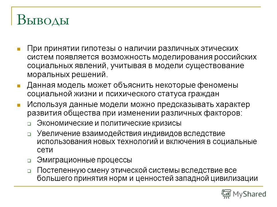 Выводы При принятии гипотезы о наличии различных этических систем появляется возможность моделирования российских социальных явлений, учитывая в модели существование моральных решений. Данная модель может объяснить некоторые феномены социальной жизни