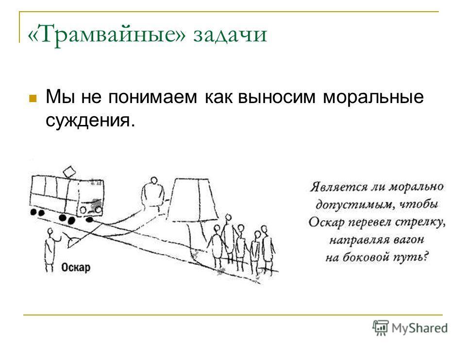 «Трамвайные» задачи Мы не понимаем как выносим моральные суждения.