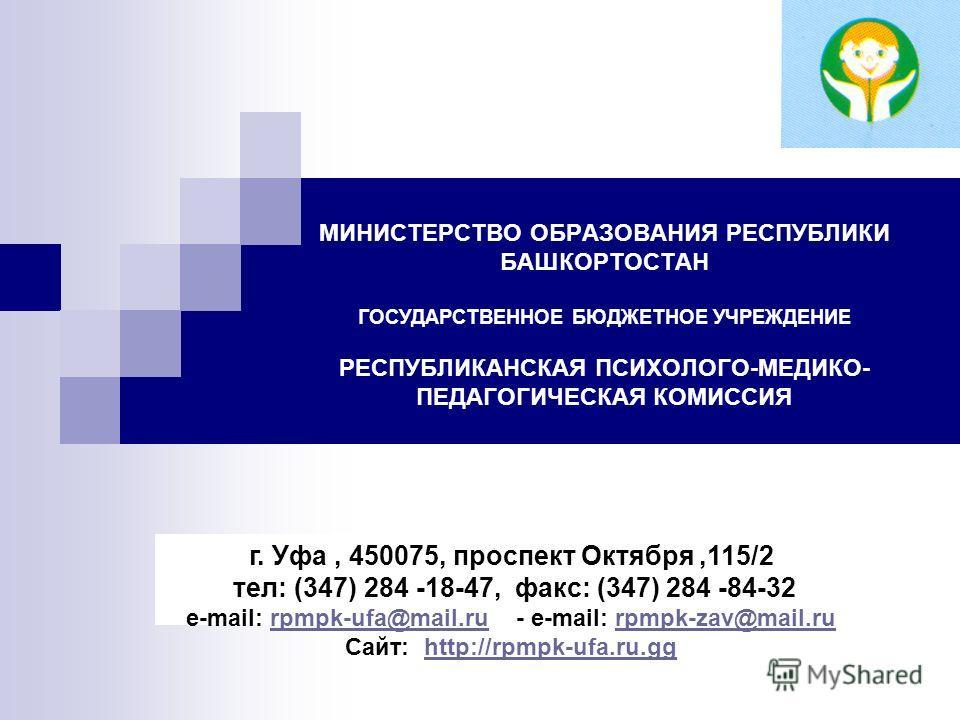 МИНИСТЕРСТВО ОБРАЗОВАНИЯ РЕСПУБЛИКИ БАШКОРТОСТАН ГОСУДАРСТВЕННОЕ БЮДЖЕТНОЕ УЧРЕЖДЕНИЕ РЕСПУБЛИКАНСКАЯ ПСИХОЛОГО-МЕДИКО- ПЕДАГОГИЧЕСКАЯ КОМИССИЯ г. Уфа, 450075, проспект Октября,115/2 тел: (347) 284 -18-47, факс: (347) 284 -84-32 e-mail: rpmpk-ufa@mai