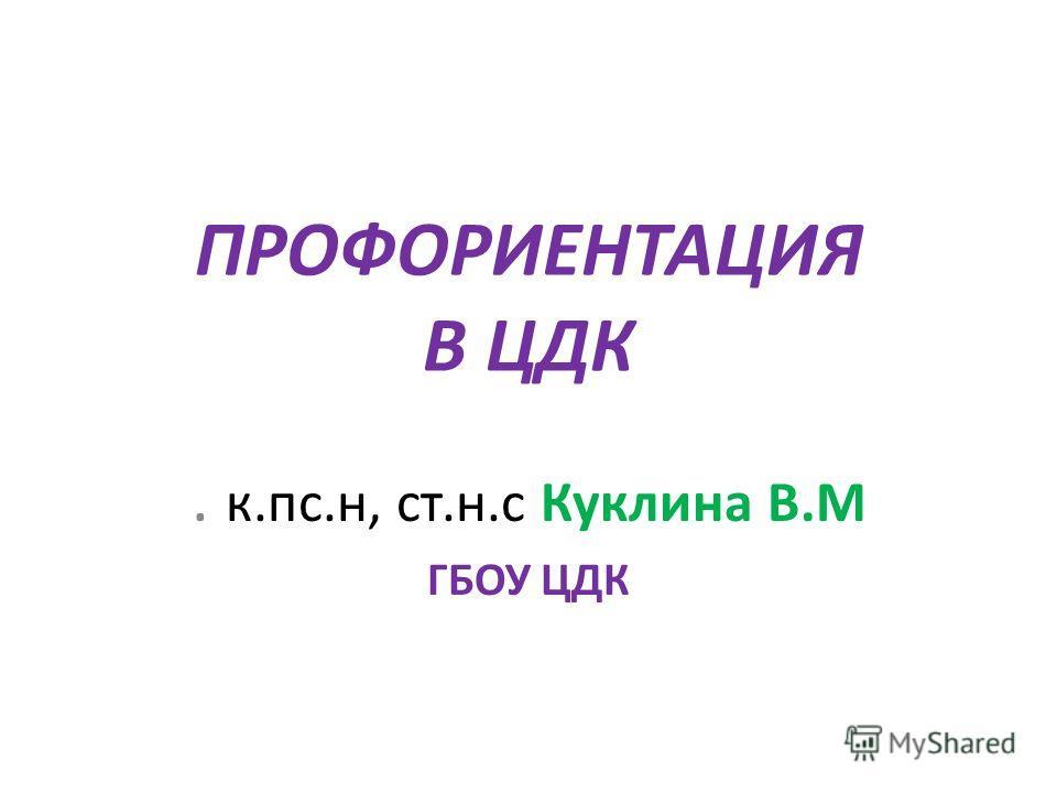 ПРОФОРИЕНТАЦИЯ В ЦДК. к.пс.н, ст.н.с Куклина В.М ГБОУ ЦДК