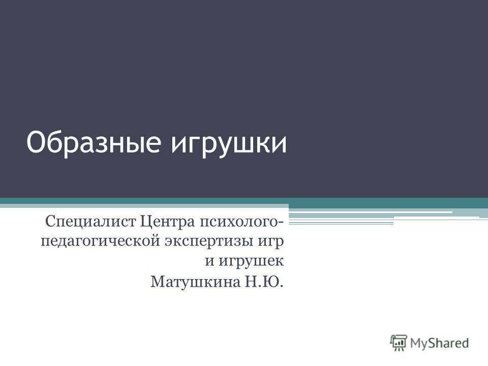 Образные игрушки Специалист Центра психолого- педагогической экспертизы игр и игрушек Матушкина Н.Ю.