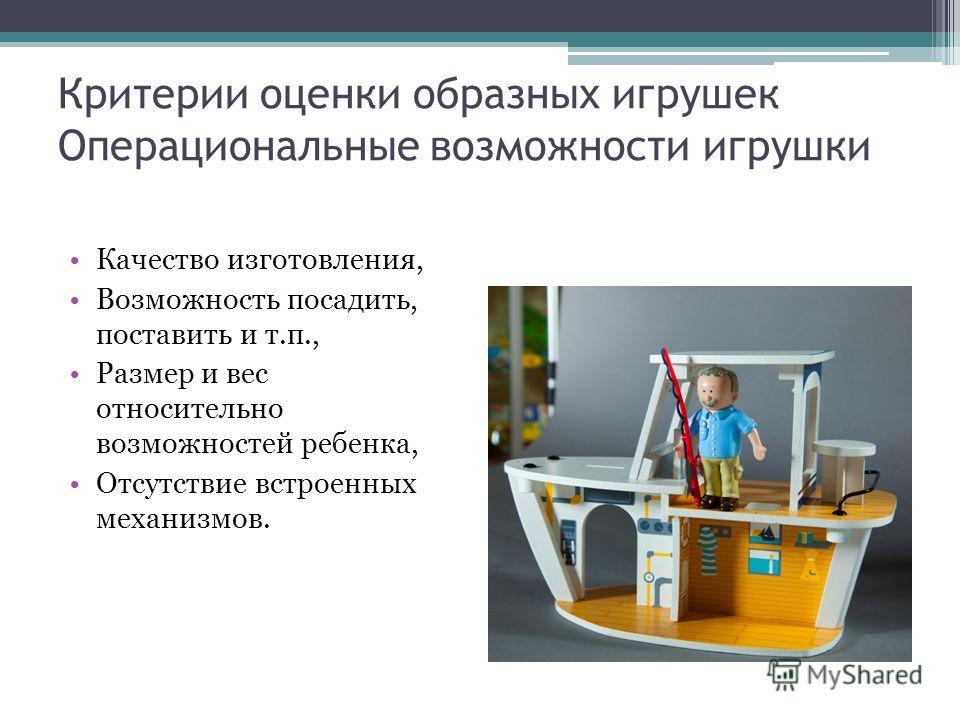 Критерии оценки образных игрушек Операциональные возможности игрушки Качество изготовления, Возможность посадить, поставить и т.п., Размер и вес относительно возможностей ребенка, Отсутствие встроенных механизмов.