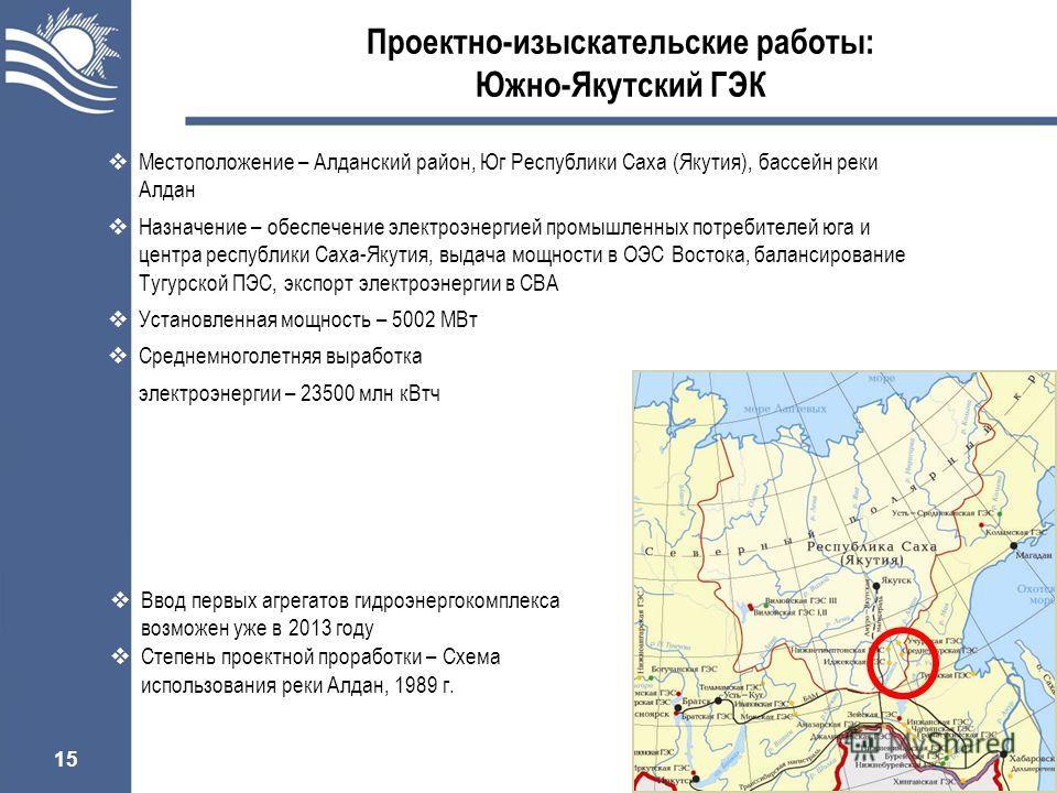 15 Проектно-изыскательские работы: Южно-Якутский ГЭК Ввод первых агрегатов гидроэнергокомплекса возможен уже в 2013 году Степень проектной проработки – Схема использования реки Алдан, 1989 г. Местоположение – Алданский район, Юг Республики Саха (Якут