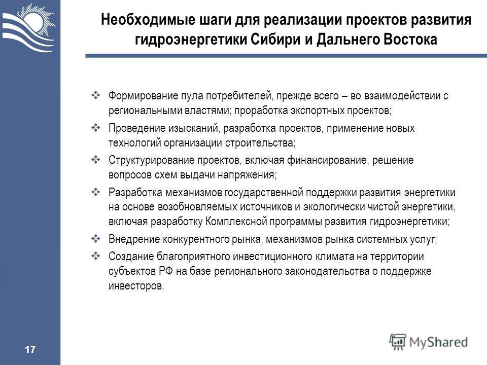 17 Необходимые шаги для реализации проектов развития гидроэнергетики Сибири и Дальнего Востока Формирование пула потребителей, прежде всего – во взаимодействии с региональными властями; проработка экспортных проектов; Проведение изысканий, разработка