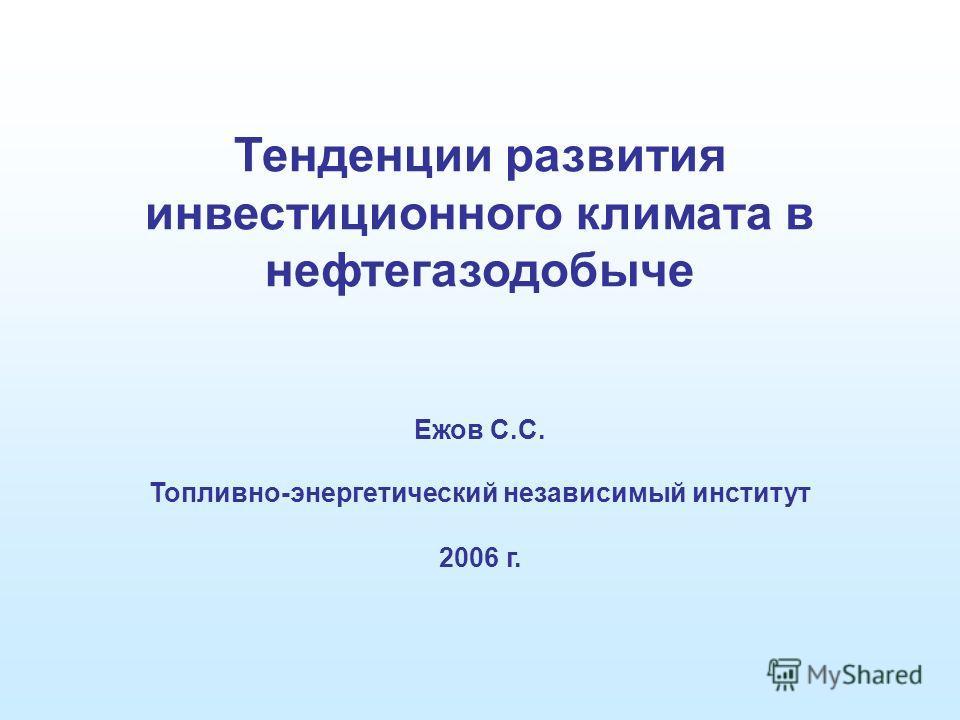 Тенденции развития инвестиционного климата в нефтегазодобыче Ежов С.С. Топливно-энергетический независимый институт 2006 г.