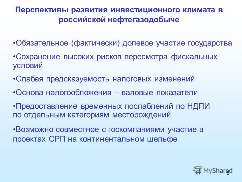 8 Перспективы развития инвестиционного климата в российской нефтегазодобыче Обязательное (фактически) долевое участие государства Сохранение высоких рисков пересмотра фискальных условий Слабая предсказуемость налоговых изменений Основа налогообложени