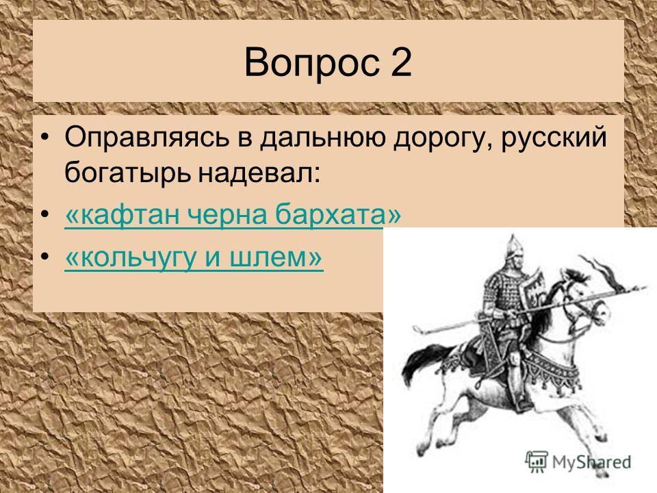 Вопрос 2 Оправляясь в дальнюю дорогу, русский богатырь надевал: «кафтан черна бархата» «кольчугу и шлем»