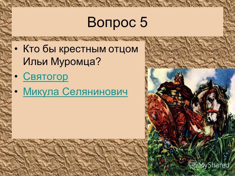 Вопрос 5 Кто бы крестным отцом Ильи Муромца? Святогор Микула Селянинович