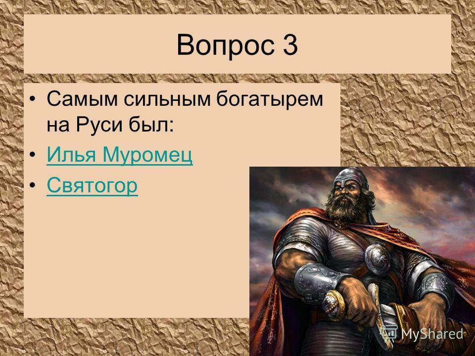 Вопрос 3 Самым сильным богатырем на Руси был: Илья Муромец Святогор