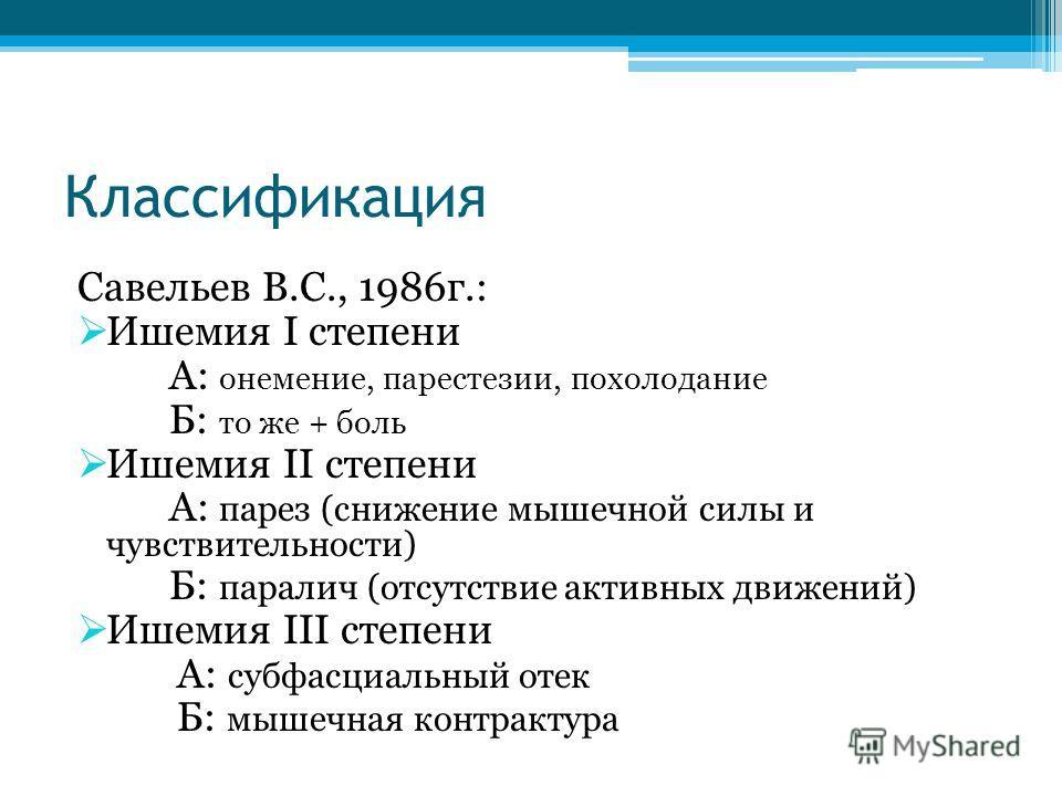 Классификация Савельев В.С., 1986г.: Ишемия I степени А: онемение, парестезии, похолодание Б: то же + боль Ишемия II степени А: парез (снижение мышечной силы и чувствительности) Б: паралич (отсутствие активных движений) Ишемия III степени А: субфасци