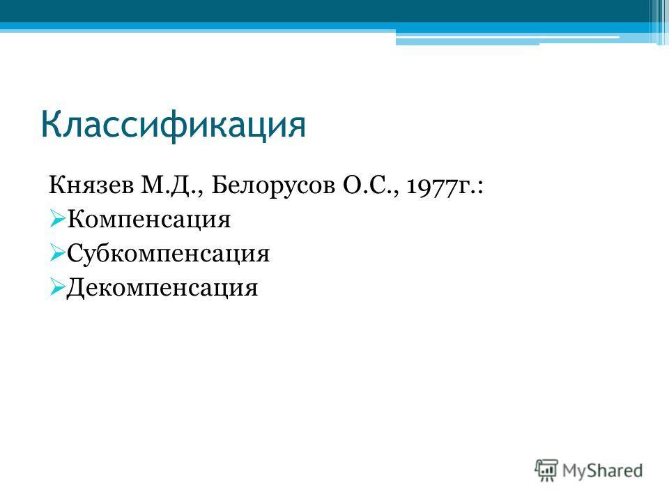 Классификация Князев М.Д., Белорусов О.С., 1977г.: Компенсация Субкомпенсация Декомпенсация