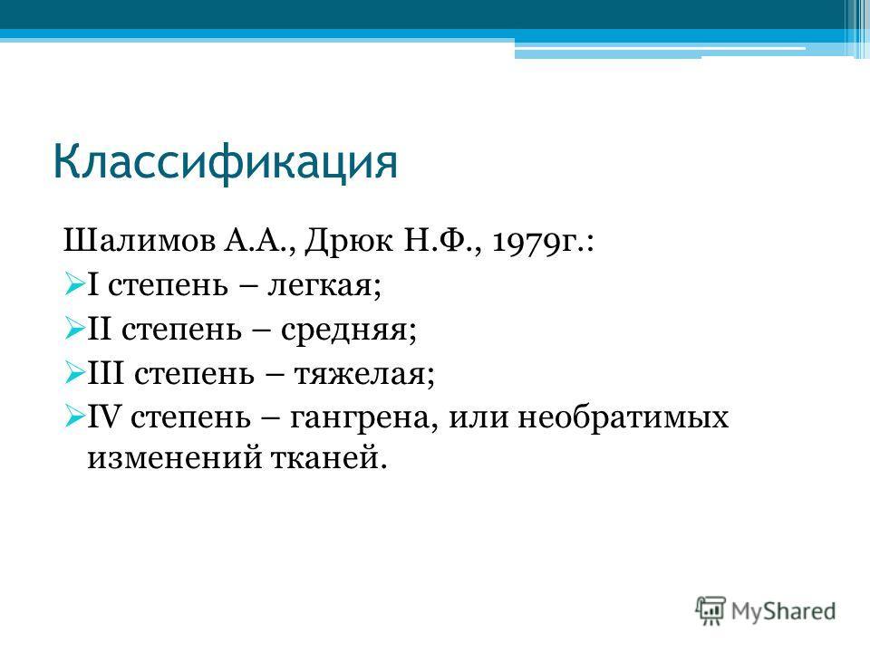 Классификация Шалимов А.А., Дрюк Н.Ф., 1979г.: I степень – легкая; II степень – средняя; III степень – тяжелая; IV степень – гангрена, или необратимых изменений тканей.
