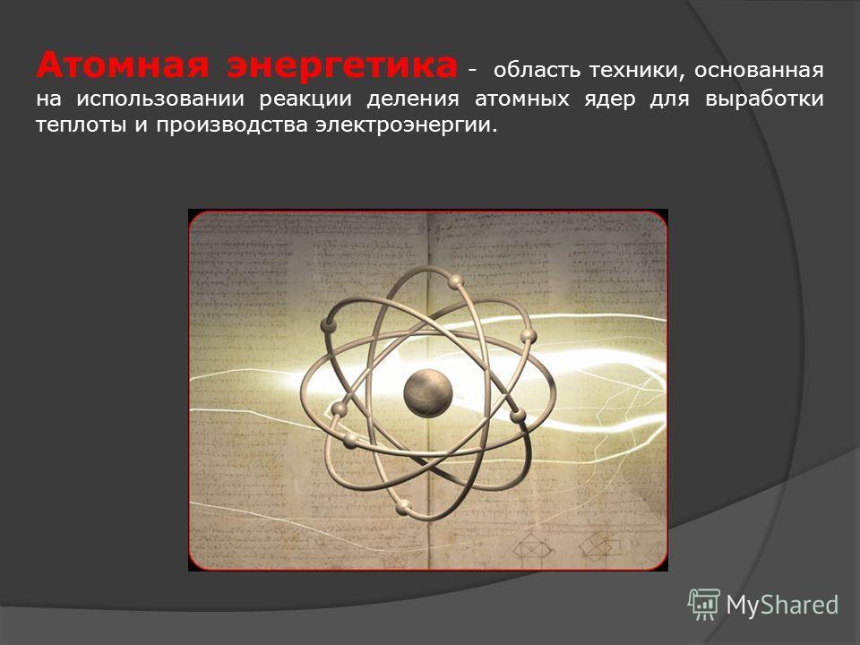 Атомная энергетика - область техники, основанная на использовании реакции деления атомных ядер для выработки теплоты и производства электроэнергии.
