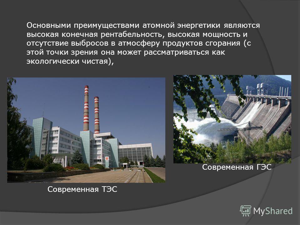 Современная ТЭС Современная ГЭС Основными преимуществами атомной энергетики являются высокая конечная рентабельность, высокая мощность и отсутствие выбросов в атмосферу продуктов сгорания (с этой точки зрения она может рассматриваться как экологическ
