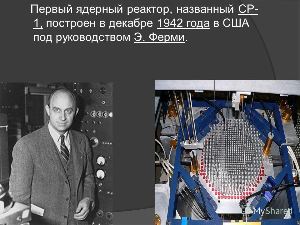 Первый ядерный реактор, названный СР- 1, построен в декабре 1942 года в США под руководством Э. Ферми.