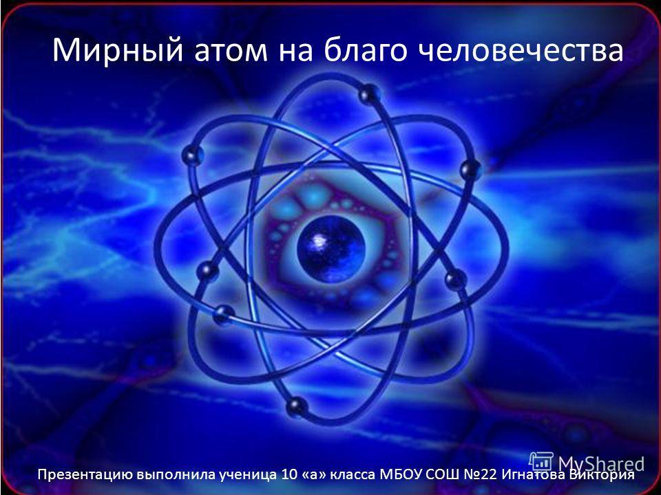 Мирный атом на благо человечества Презентацию выполнила ученица 10 «а» класса МБОУ СОШ 22 Игнатова Виктория