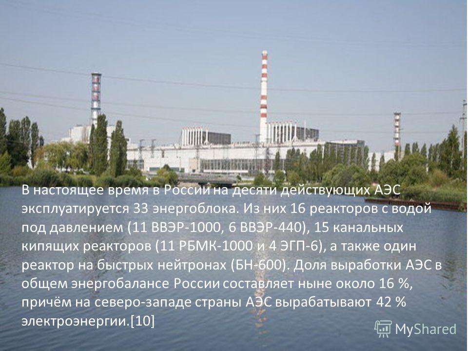 В настоящее время в России на десяти действующих АЭС эксплуатируется 33 энергоблока. Из них 16 реакторов с водой под давлением (11 ВВЭР-1000, 6 ВВЭР-440), 15 канальных кипящих реакторов (11 РБМК-1000 и 4 ЭГП-6), а также один реактор на быстрых нейтро