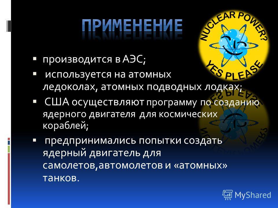 производится в АЭС; используется на атомных ледоколах, атомных подводных лодках; США осуществляют программу по созданию ядерного двигателя для космических кораблей; предпринимались попытки создать ядерный двигатель для самолетов,автомолетов и «атомны
