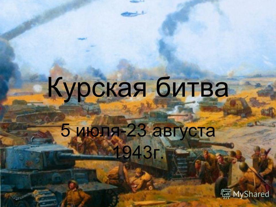 Курская битва 5 июля-23 августа 1943г.