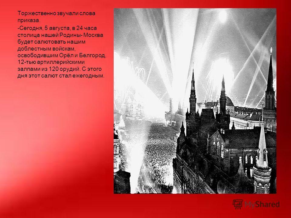 Торжественно звучали слова приказа. -Сегодня, 5 августа, в 24 часа столица нашей Родины- Москва будет салютовать нашим доблестным войскам, освободившим Орёл и Белгород, 12-тью артиллерийскими залпами из 120 орудий. С этого дня этот салют стал ежегодн