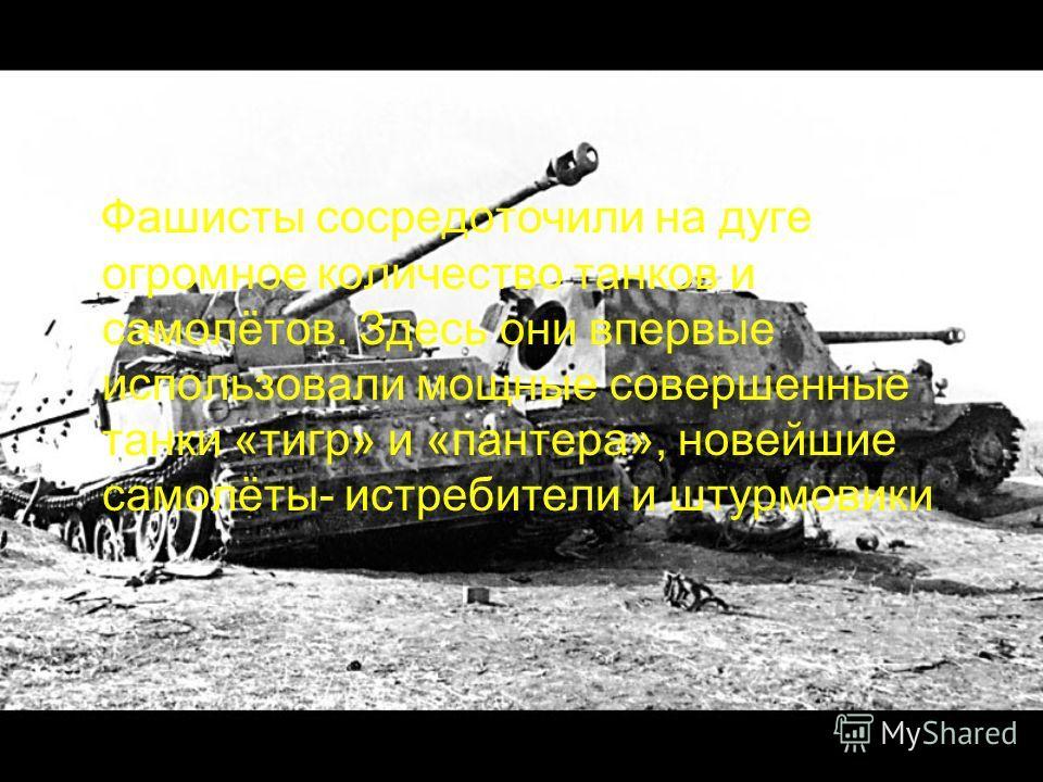 Фашисты сосредоточили на дуге огромное количество танков и самолётов. Здесь они впервые использовали мощные совершенные танки «тигр» и «пантера», новейшие самолёты- истребители и штурмовики.