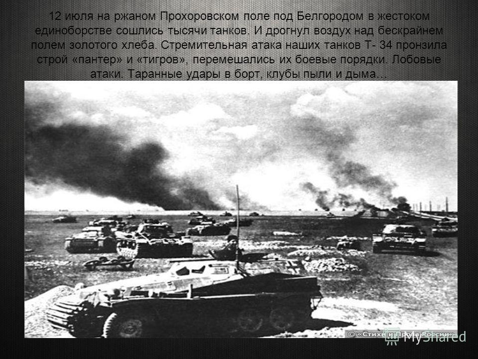 12 июля на ржаном Прохоровском поле под Белгородом в жестоком единоборстве сошлись тысячи танков. И дрогнул воздух над бескрайнем полем золотого хлеба. Стремительная атака наших танков Т- 34 пронзила строй «пантер» и «тигров», перемешались их боевые