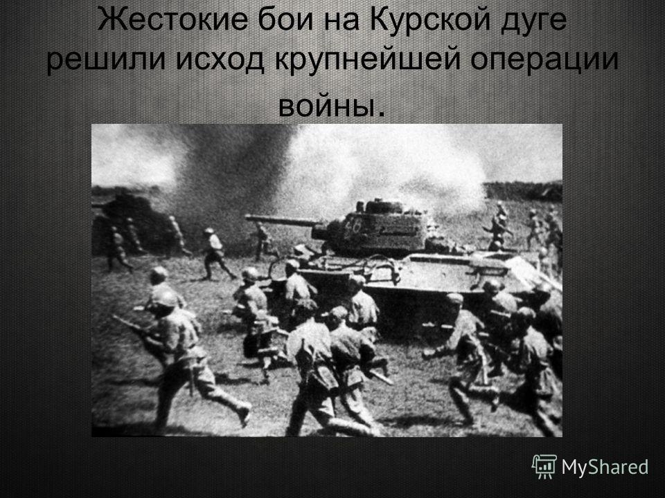 Жестокие бои на Курской дуге решили исход крупнейшей операции войны.