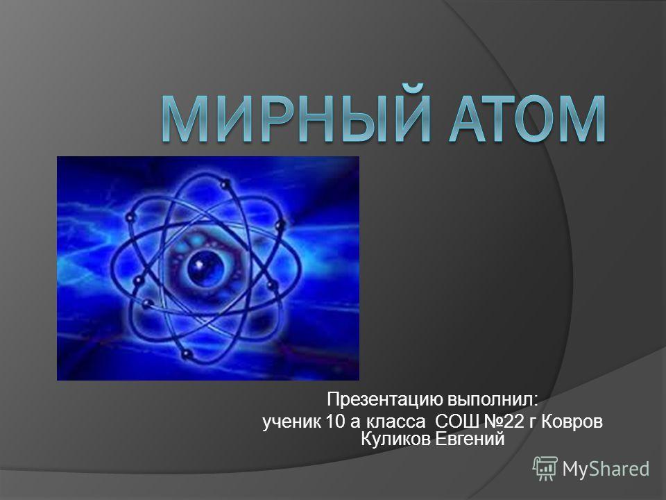 Презентацию выполнил: ученик 10 а класса СОШ 22 г Ковров Куликов Евгений