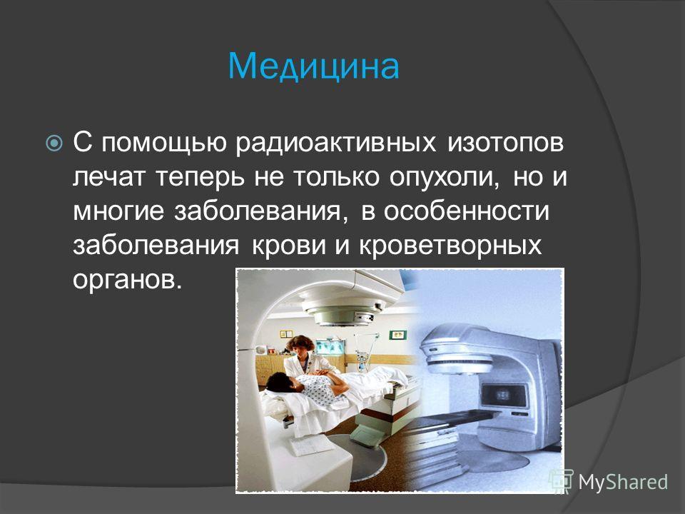 Медицина С помощью радиоактивных изотопов лечат теперь не только опухоли, но и многие заболевания, в особенности заболевания крови и кроветворных органов.