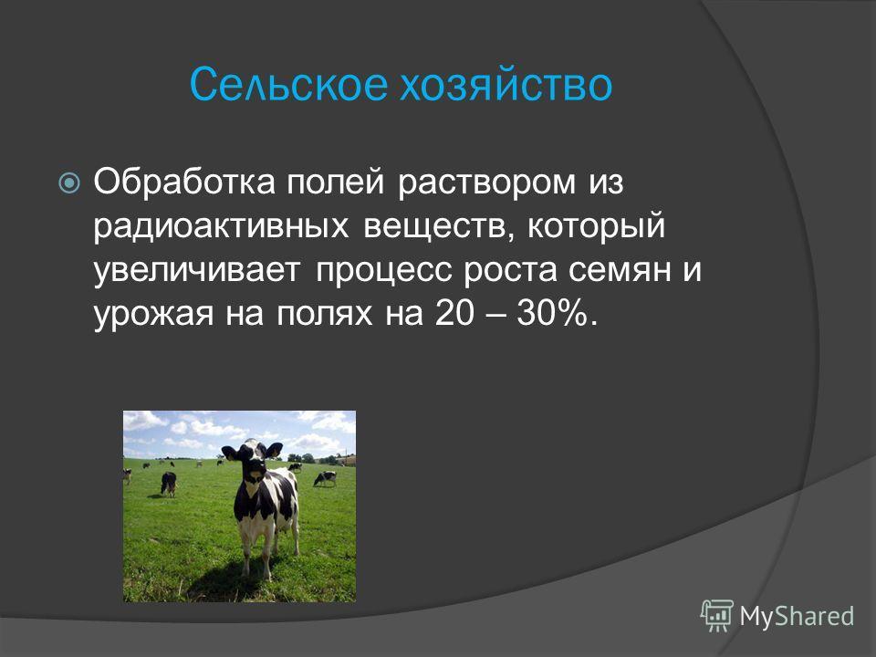 Сельское хозяйство Обработка полей раствором из радиоактивных веществ, который увеличивает процесс роста семян и урожая на полях на 20 – 30%.