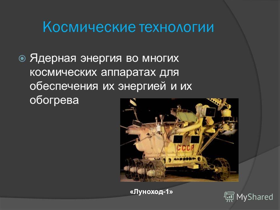 Космические технологии Ядерная энергия во многих космических аппаратах для обеспечения их энергией и их обогрева «Луноход-1»